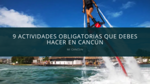 9 actividades obligatorias que debes hacer en Cancún